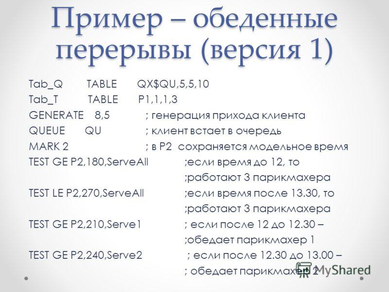 Пример – обеденные перерывы (версия 1) Tab_Q TABLE QX$QU,5,5,10 Tab_T TABLE P1,1,1,3 GENERATE 8,5; генерация прихода клиента QUEUE QU; клиент встает в очередь MARK 2; в P2 сохраняется модельное время TEST GE P2,180,ServeAll;если время до 12, то ;рабо