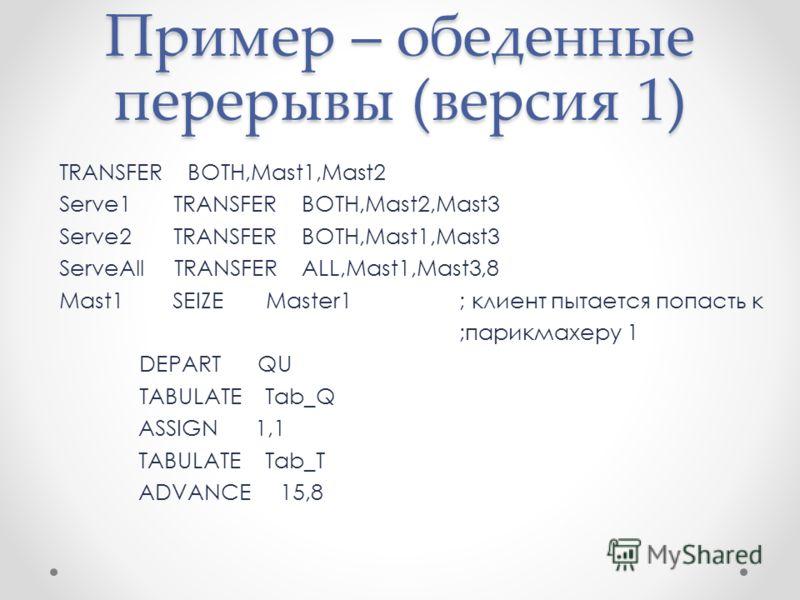 Пример – обеденные перерывы (версия 1) TRANSFER BOTH,Mast1,Mast2 Serve1 TRANSFER BOTH,Mast2,Mast3 Serve2 TRANSFER BOTH,Mast1,Mast3 ServeAll TRANSFER ALL,Mast1,Mast3,8 Mast1 SEIZE Master1; клиент пытается попасть к ;парикмахеру 1 DEPART QU TABULATE Ta