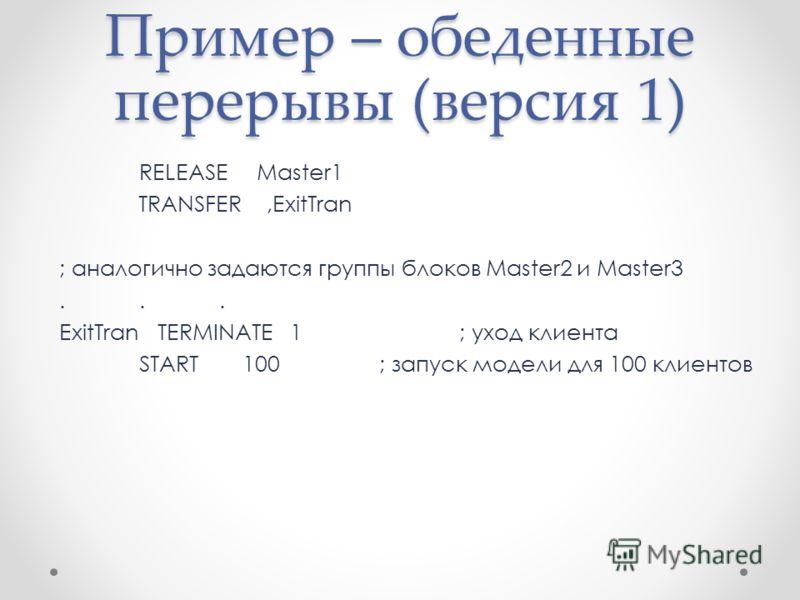 Пример – обеденные перерывы (версия 1) RELEASE Master1 TRANSFER,ExitTran ; аналогично задаются группы блоков Master2 и Master3... ExitTran TERMINATE 1; уход клиента START 100; запуск модели для 100 клиентов