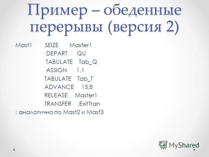 Пример – обеденные перерывы (версия 2) Mast1 SEIZE Master1 DEPART QU TABULATE Tab_Q ASSIGN 1,1 TABULATE Tab_T ADVANCE 15,8 RELEASE Master1 TRANSFER,ExitTran ; аналогично по Mast2 и Mast3