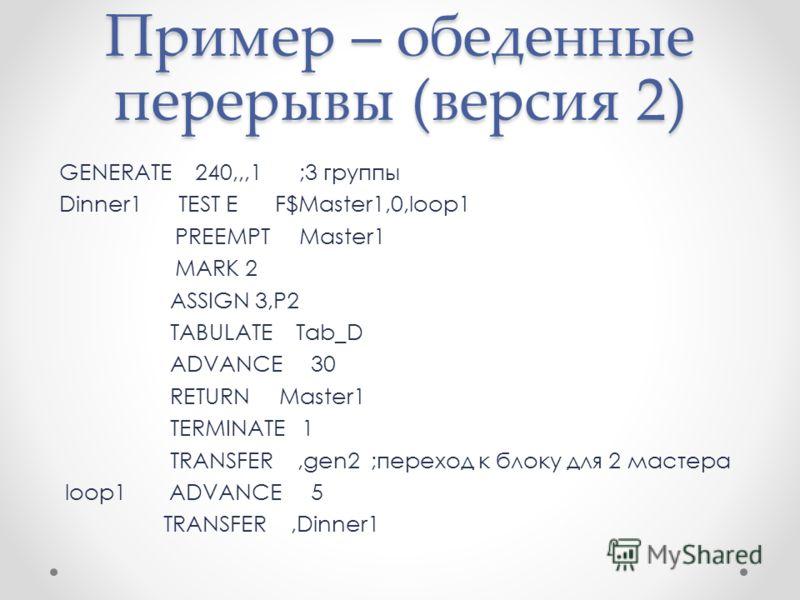 Пример – обеденные перерывы (версия 2) GENERATE 240,,,1;3 группы Dinner1 TEST E F$Master1,0,loop1 PREEMPT Master1 MARK 2 ASSIGN 3,P2 TABULATE Tab_D ADVANCE 30 RETURN Master1 TERMINATE 1 TRANSFER,gen2 ;переход к блоку для 2 мастера loop1 ADVANCE 5 TRA