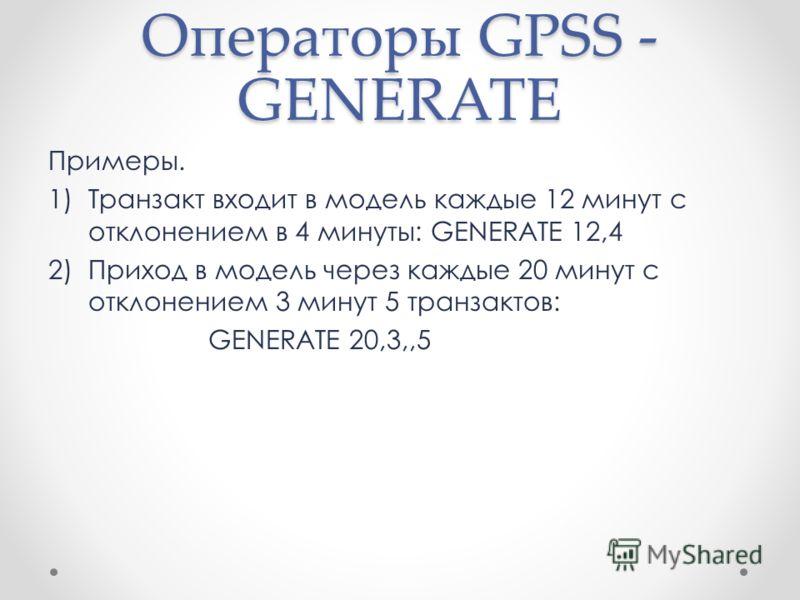 Операторы GPSS - GENERATE Примеры. 1)Транзакт входит в модель каждые 12 минут с отклонением в 4 минуты: GENERATE 12,4 2)Приход в модель через каждые 20 минут с отклонением 3 минут 5 транзактов: GENERATE 20,3,,5