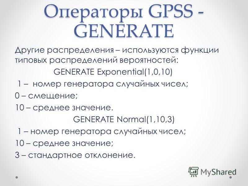 Операторы GPSS - GENERATE Другие распределения – используются функции типовых распределений вероятностей: GENERATE Exponential(1,0,10) 1 – номер генератора случайных чисел; 0 – смещение; 10 – среднее значение. GENERATE Normal(1,10,3) 1 – номер генера