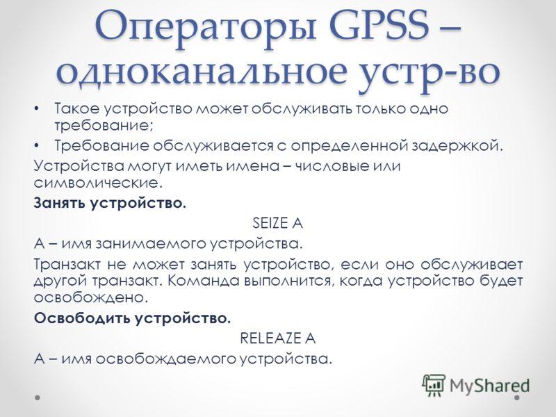 Операторы GPSS – одноканальное устр-во Такое устройство может обслуживать только одно требование; Требование обслуживается с определенной задержкой. Устройства могут иметь имена – числовые или символические. Занять устройство. SEIZE A A – имя занимае