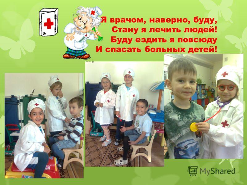 Я врачом, наверно, буду, Стану я лечить людей! Буду ездить я повсюду И спасать больных детей!