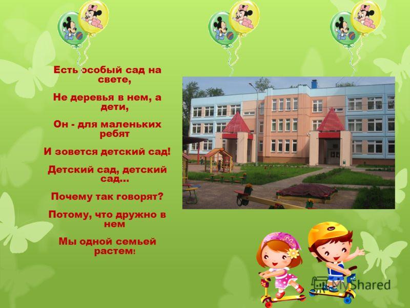 Есть особый сад на свете, Не деревья в нем, а дети, Он - для маленьких ребят И зовется детский сад! Детский сад, детский сад… Почему так говорят? Потому, что дружно в нем Мы одной семьей растем !