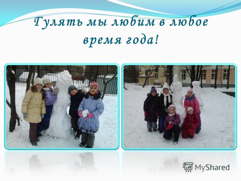 Гулять мы любим в любое время года!