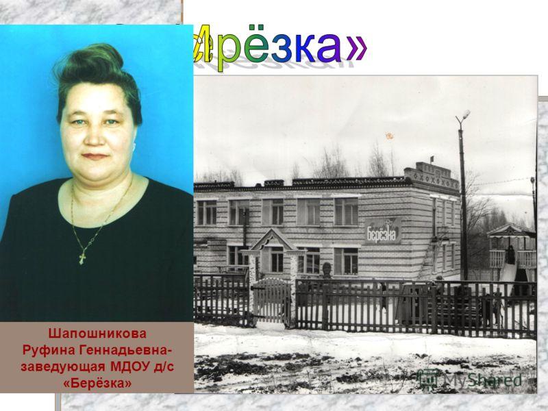 Шапошникова Руфина Геннадьевна- заведующая МДОУ д/с «Берёзка»