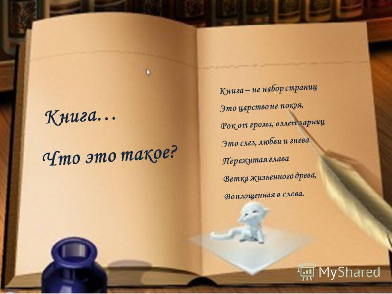 Книга… Что это такое? Книга – не набор страниц Это царство не покоя, Рок от грома, взлет зарниц Это слез, любви и гнева Пережитая глава Ветка жизненного древа, Воплощенная в слова.