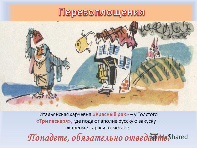 Итальянская харчевня «Красный рак» – у Толстого «Три пескаря», где подают вполне русскую закуску – жареные караси в сметане. Попадете, обязательно отведайте!