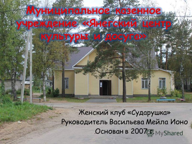 Женский клуб «Сударушка» Руководитель Васильева Мейла Ионо Основан в 2007 г.