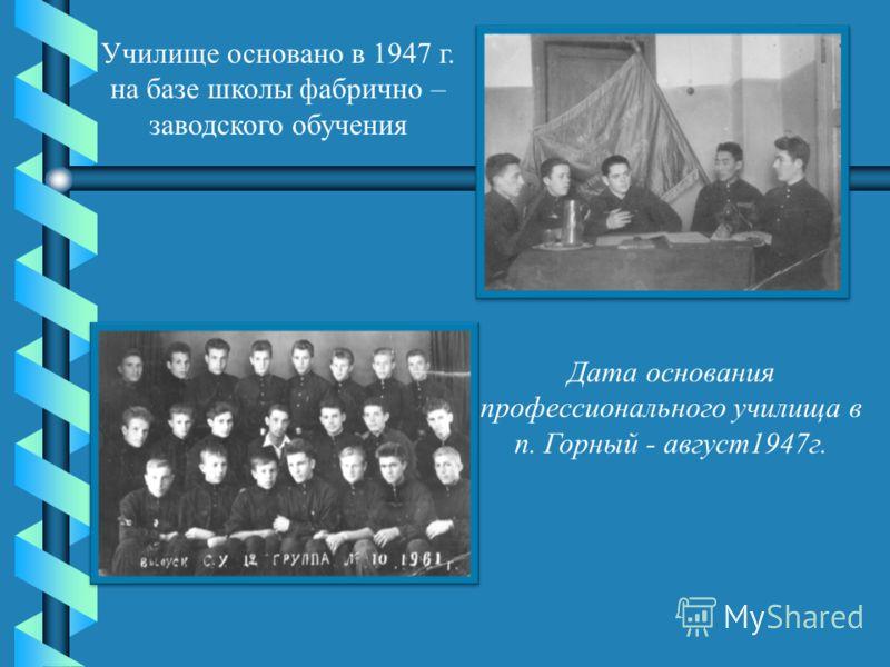 Училище основано в 1947 г. на базе школы фабрично – заводского обучения Дата основания профессионального училища в п. Горный - август1947г.