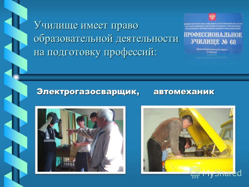 Училище имеет право образовательной деятельности на подготовку профессий: Электрогазосварщик, автомеханик Электрогазосварщик, автомеханик