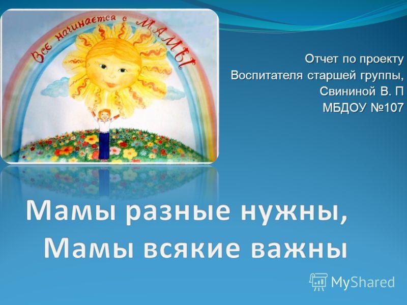 Отчет по проекту Воспитателя старшей группы, Свининой В. П МБДОУ 107