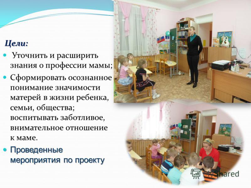 Цели: Уточнить и расширить знания о профессии мамы; Сформировать осознанное понимание значимости матерей в жизни ребенка, семьи, общества; воспитывать заботливое, внимательное отношение к маме. Проведенные мероприятия по проекту Проведенные мероприят