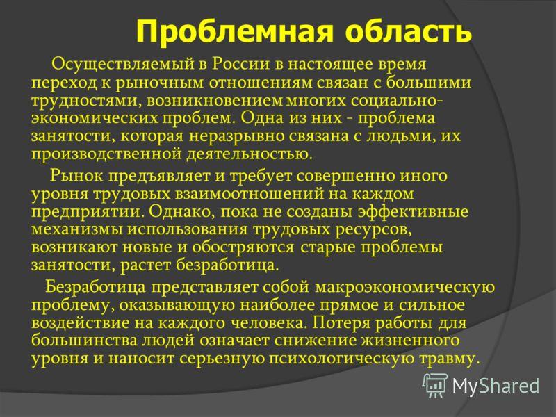 Проблемная область Осуществляемый в России в настоящее время переход к рыночным отношениям связан с большими трудностями, возникновением многих социально- экономических проблем. Одна из них - проблема занятости, которая неразрывно связана с людьми, и