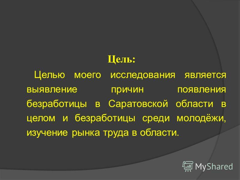 Цель: Целью моего исследования является выявление причин появления безработицы в Саратовской области в целом и безработицы среди молодёжи, изучение рынка труда в области.
