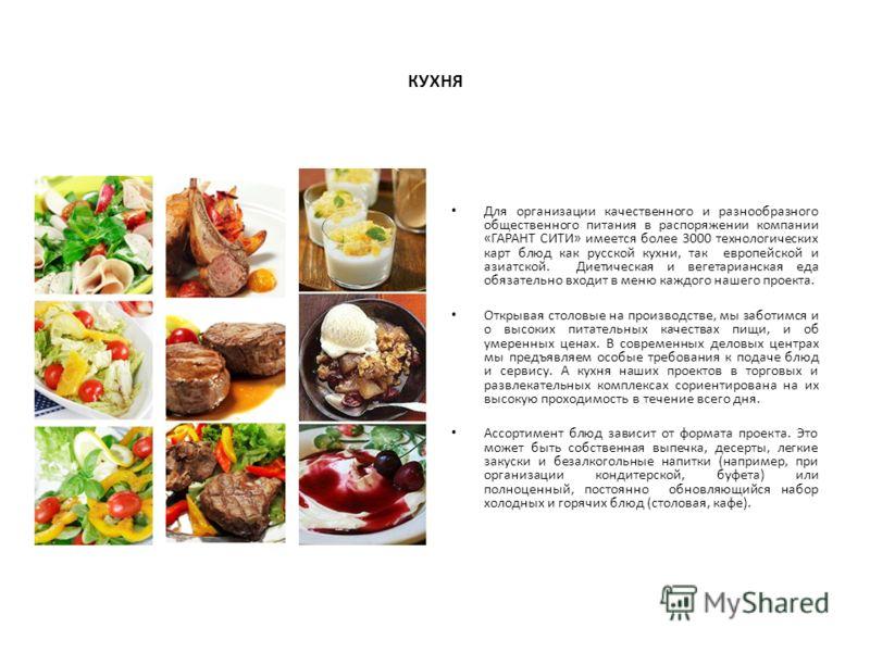 КУХНЯ Для организации качественного и разнообразного общественного питания в распоряжении компании «ГАРАНТ СИТИ» имеется более 3000 технологических карт блюд как русской кухни, так европейской и азиатской. Диетическая и вегетарианская еда обязательно