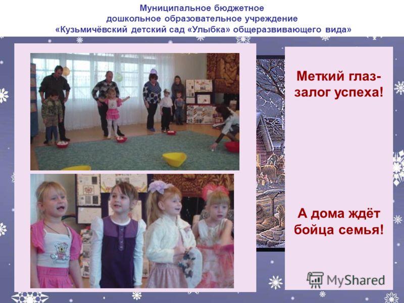 Муниципальное бюджетное дошкольное образовательное учреждение «Кузьмичёвский детский сад «Улыбка» общеразвивающего вида» Меткий глаз- залог успеха! А дома ждёт бойца семья!