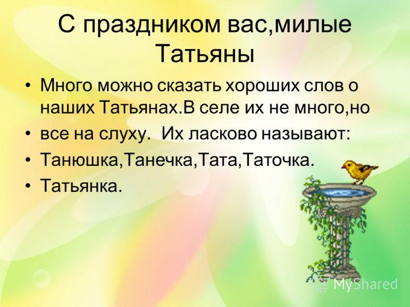 С праздником вас,милые Татьяны Много можно сказать хороших слов о наших Татьянах.В селе их не много,но все на слуху. Их ласково называют: Танюшка,Танечка,Тата,Таточка. Татьянка.