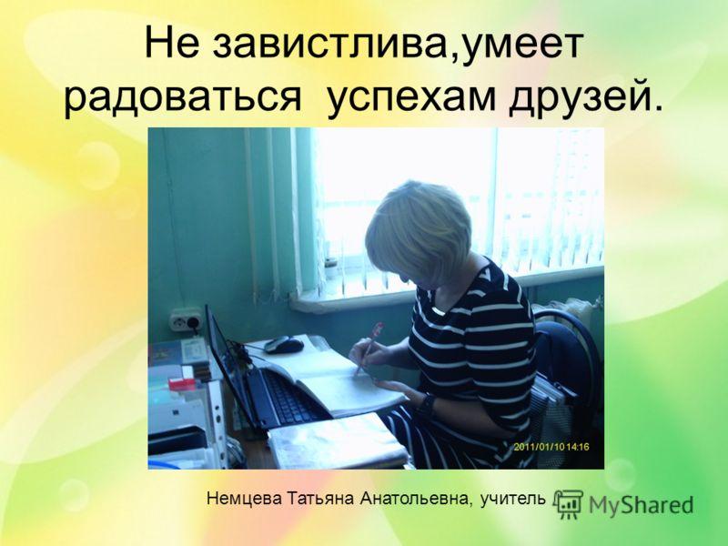Не завистлива,умеет радоваться успехам друзей. Немцева Татьяна Анатольевна, учитель