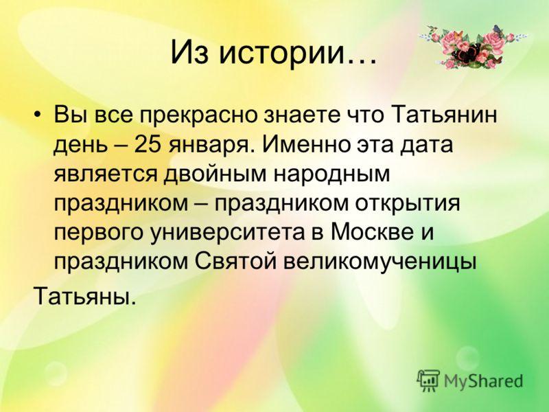 Из истории… Вы все прекрасно знаете что Татьянин день – 25 января. Именно эта дата является двойным народным праздником – праздником открытия первого университета в Москве и праздником Святой великомученицы Татьяны.