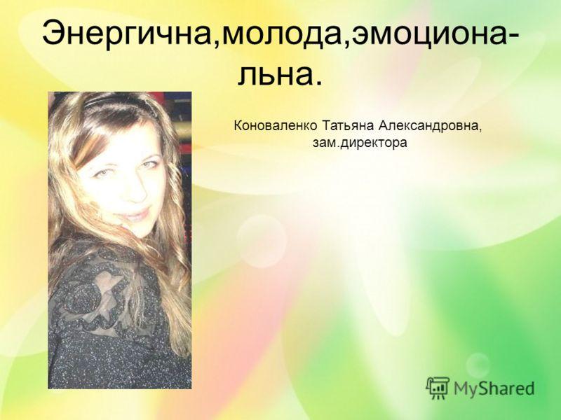 Энергична,молода,эмоциона- льна. Коноваленко Татьяна Александровна, зам.директора