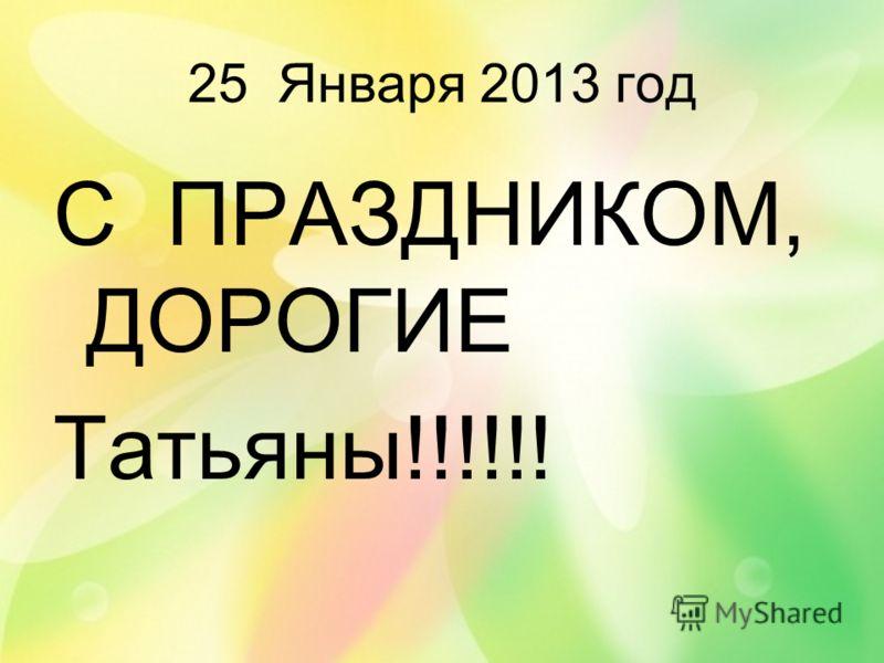 25 Января 2013 год С ПРАЗДНИКОМ, ДОРОГИЕ Татьяны!!!!!!