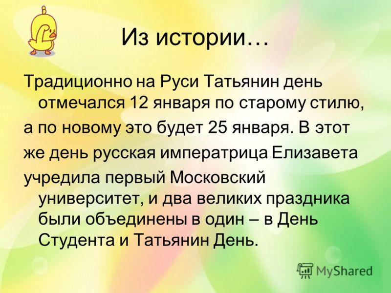 Из истории… Традиционно на Руси Татьянин день отмечался 12 января по старому стилю, а по новому это будет 25 января. В этот же день русская императрица Елизавета учредила первый Московский университет, и два великих праздника были объединены в один –