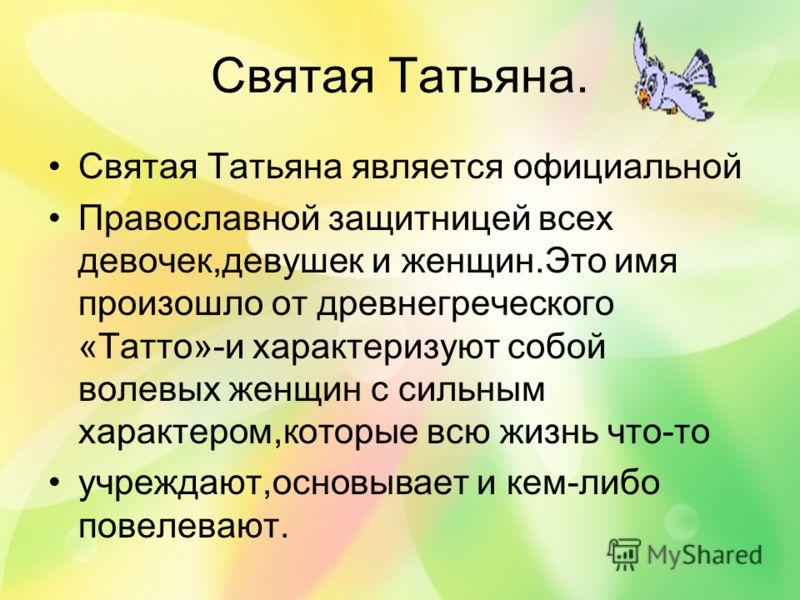 Святая Татьяна. Святая Татьяна является официальной Православной защитницей всех девочек,девушек и женщин.Это имя произошло от древнегреческого «Татто»-и характеризуют собой волевых женщин с сильным характером,которые всю жизнь что-то учреждают,основ