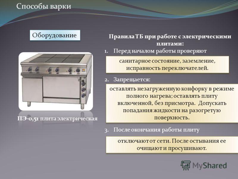 Оборудование Правила ТБ при работе с электрическими плитами: 1.Перед началом работы проверяют 2.Запрещается: 3.После окончания работы плиту санитарное состояние, заземление, исправность переключателей. оставлять незагруженную конфорку в режиме полног