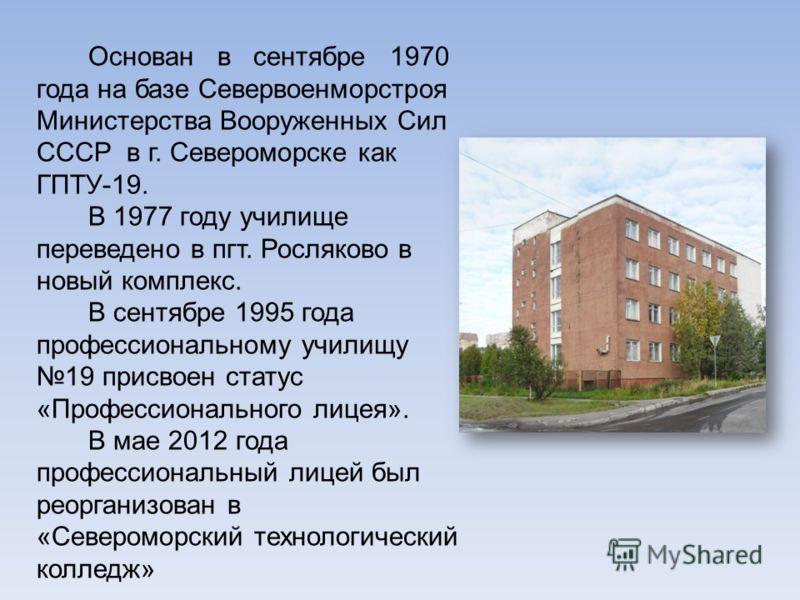 Основан в сентябре 1970 года на базе Севервоенморстроя Министерства Вооруженных Сил СССР в г. Североморске как ГПТУ-19. В 1977 году училище переведено в пгт. Росляково в новый комплекс. В сентябре 1995 года профессиональному училищу 19 присвоен стату
