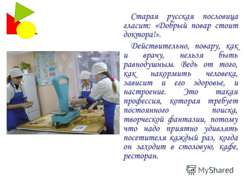 Старая русская пословица гласит: «Добрый повар стоит доктора!». Действительно, повару, как и врачу, нельзя быть равнодушным. Ведь от того, как накормить человека, зависит и его здоровье, и настроение. Это такая профессия, которая требует постоянного