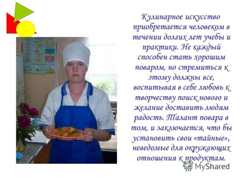 Кулинарное искусство приобретается человеком в течении долгих лет учебы и практики. Не каждый способен стать хорошим поваром, но стремиться к этому должны все, воспитывая в себе любовь к творчеству поиск нового и желание доставить людям радость. Тала