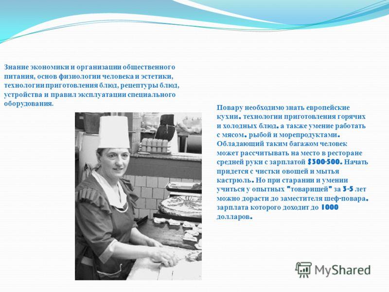 Повару необходимо знать европейские кухни, технологии приготовления горячих и холодных блюд, а также умение работать с мясом, рыбой и морепродуктами. Обладающий таким багажом человек может рассчитывать на место в ресторане средней руки с зарплатой $3