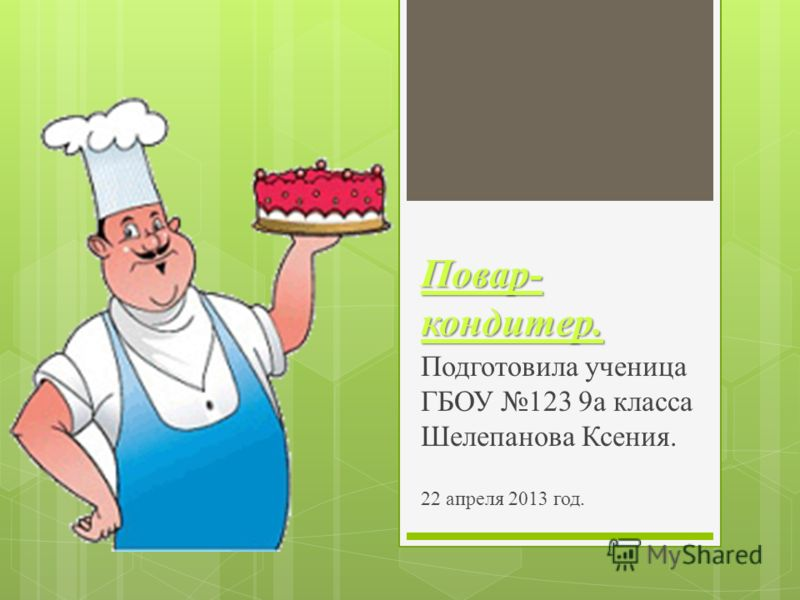 Повар- кондитер. Подготовила ученица ГБОУ 123 9а класса Шелепанова Ксения. 22 апреля 2013 год.