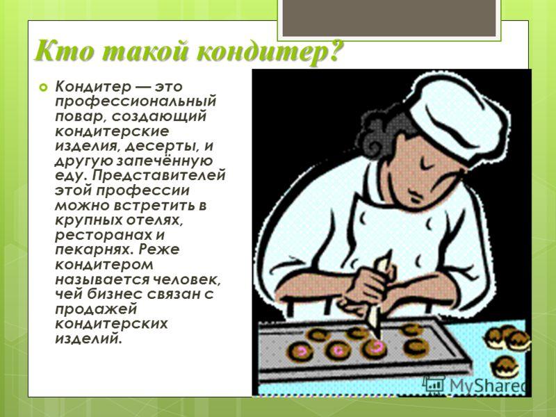 Кто такой кондитер? Кондитер это профессиональный повар, создающий кондитерские изделия, десерты, и другую запечённую еду. Представителей этой профессии можно встретить в крупных отелях, ресторанах и пекарнях. Реже кондитером называется человек, чей