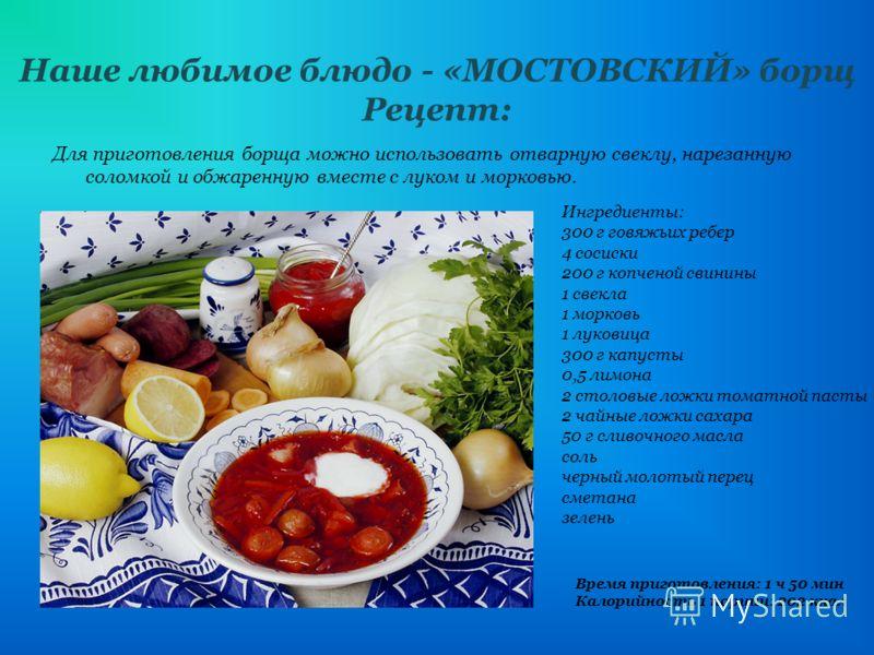 Наше любимое блюдо - «МОСТОВСКИЙ» борщ Рецепт: Для приготовления борща можно использовать отварную свеклу, нарезанную соломкой и обжаренную вместе с луком и морковью. Ингредиенты: 300 г говяжьих ребер 4 сосиски 200 г копченой свинины 1 свекла 1 морко