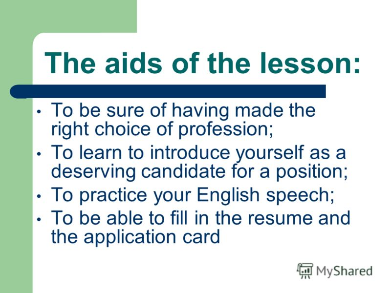 The aids of the lesson: To be sure of having made the right choice of profession; To learn to introduce yourself as a deserving candidate for a position; To practice your English speech; To be able to fill in the resume and the application card