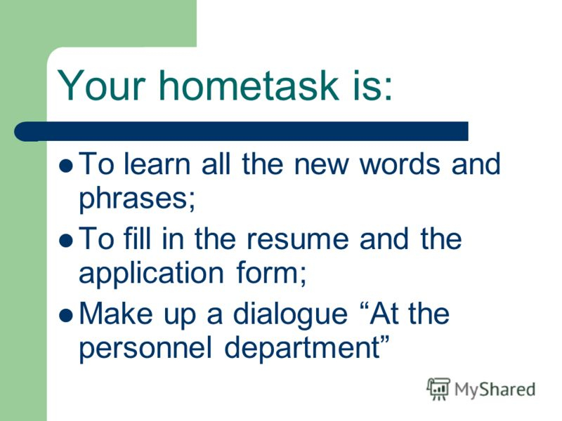 Your hometask is: To learn all the new words and phrases; To fill in the resume and the application form; Make up a dialogue At the personnel department
