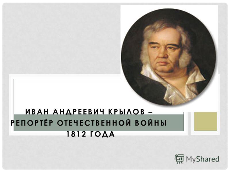 ИВАН АНДРЕЕВИЧ КРЫЛОВ – РЕПОРТЁР ОТЕЧЕСТВЕННОЙ ВОЙНЫ 1812 ГОДА