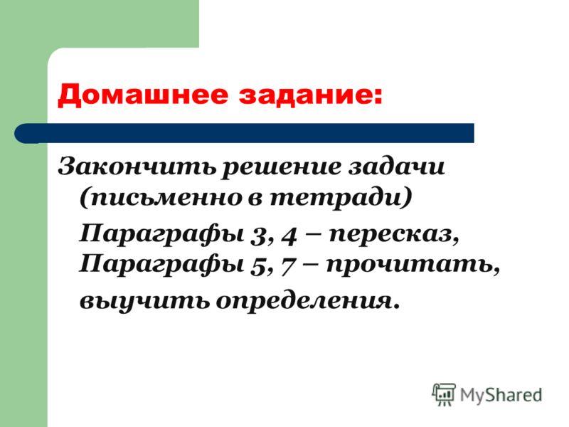Домашнее задание: Закончить решение задачи (письменно в тетради) Параграфы 3, 4 – пересказ, Параграфы 5, 7 – прочитать, выучить определения.