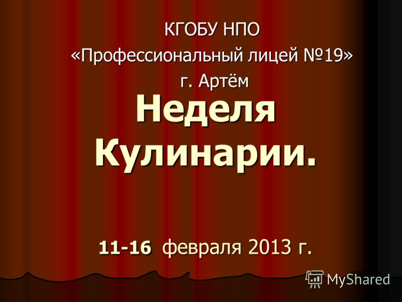 Неделя Кулинарии. 11-16 февраля 2013 г. КГОБУ НПО «Профессиональный лицей 19» г. Артём г. Артём