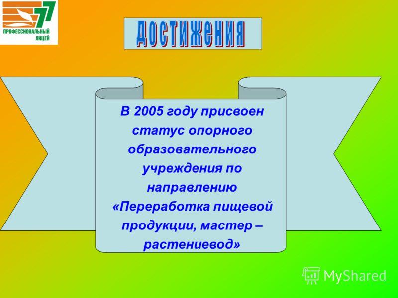 В 2005 году присвоен статус опорного образовательного учреждения по направлению «Переработка пищевой продукции, мастер – растениевод»