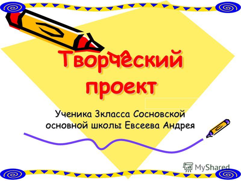 Творческий проект Ученика 3класса Сосновской основной школы Евсеева Андрея