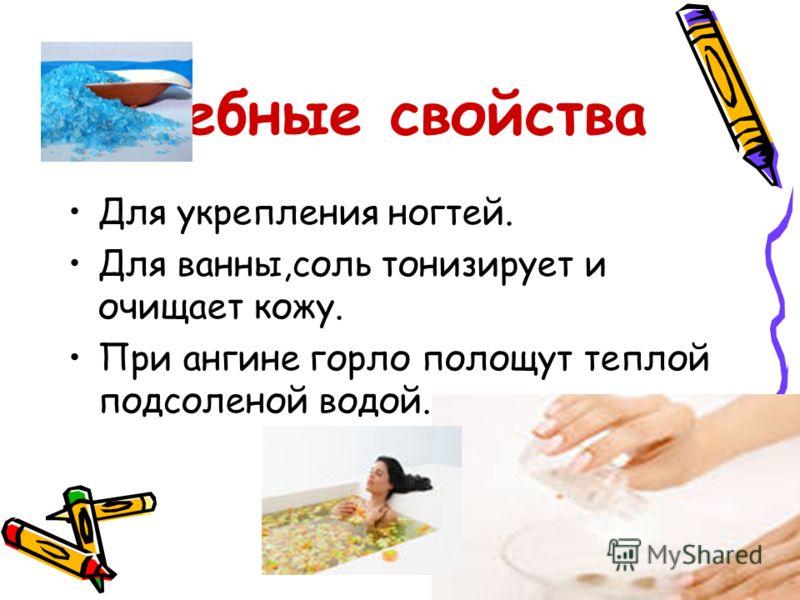 Лечебные свойства Для укрепления ногтей. Для ванны,соль тонизирует и очищает кожу. При ангине горло полощут теплой подсоленой водой.