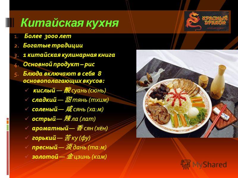 Китайская кухня 1. Более 3000 лет 2. Богатые традиции 3. 1 китайская кулинарная книга 4. Основной продукт – рис 5. Блюда включают в себя 8 основополагающих вкусов: кислый суань (сюнь) сладкий тянь (тхим) соленый сянь (ха:м) острый ла (лат) ароматный