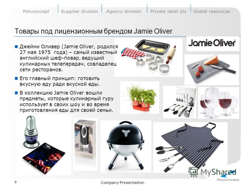 PolyconceptSupplier divisionAgency divisionPrivate label divGlobal resources Company Presentation Товары под лицензионным брендом Jamie Oliver Джейми Оливер (Jamie Oliver, родился 27 мая 1975 года) – самый известный английский шеф-повар, ведущий кули