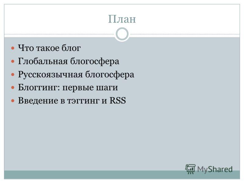 План Что такое блог Глобальная блогосфера Русскоязычная блогосфера Блоггинг: первые шаги Введение в тэггинг и RSS