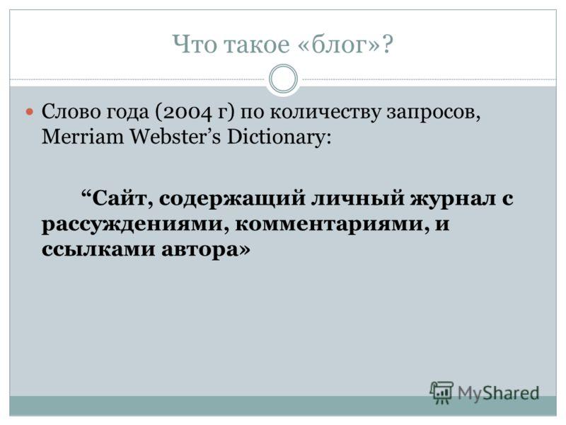 Что такое «блог»? Слово года (2004 г) по количеству запросов, Merriam Websters Dictionary: Сайт, содержащий личный журнал с рассуждениями, комментариями, и ссылками автора»